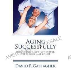 Aging Successfully, How to Enjoy, Not Just Endure, the Second Half of Life by David P Gallagher, 9781610979290.