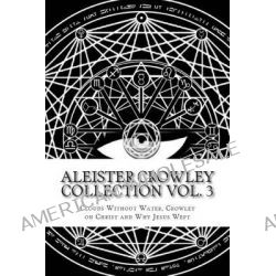 Aleister Crowley Collection, Clouds Without Water, Crowley on Christ, Why Jesus Wept by Aleister Crowley, 9781499528855.
