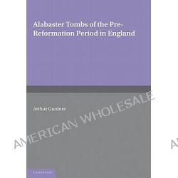 Alabaster Tombs of the Pre-reformation Period in England by Arthur Gardner, 9780521166201.