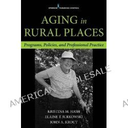 Aging in Rural Places, Programs, Policies, and Professional Practice by Kristina Hash, 9780826198099.