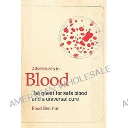 Adventures in Blood, The Quest for Safe Blood and a Universal Cure by Ehud Ben-Hur, 9781450008808.