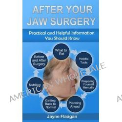 After Your Jaw Surgery, Practical and Helpful Information You Should Know by Jayne L Flaagan, 9780692227664.
