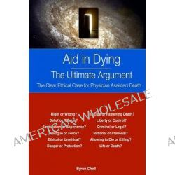 Aid in Dying the Ultimate Argument, The Clear Ethical Case for Physician Assisted Death by Byron Chell, 9781497374935.