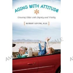 Aging with Attitude : Growing Older with Dignity and Vitality, Growing Older with Dignity and Vitality by Robert Levine, 9780313363184.