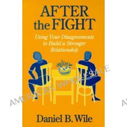 After the Fight, Using Your Disagreements to Build a Stronger Relationship by Daniel B. Wile, 9781572300262.