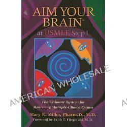 Aim Your Brain at USMLE Step 1, The Ultimate System for Mastering Multiple-Choice Exams by Mary K Miller, 9780982134344.