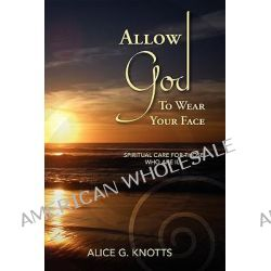Allow God to Wear Your Face by Alice G Knotts, 9780979419416.