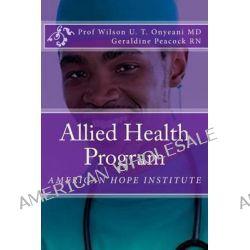 Allied Health Program by Prof Wilson U T Onyeani MD, 9781494765170.