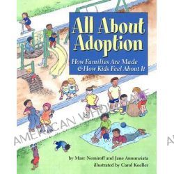 All about Adoption, How Families are Made and How Kids Feel About it by Marc A. Nemiroff, 9781591470588.