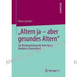 """""""Altern Ja Aber Gesundes Altern"""", Die Neubegrundung Der Anti-Aging-Medizin in Deutschland by Mone Spindler, 9783658043353."""