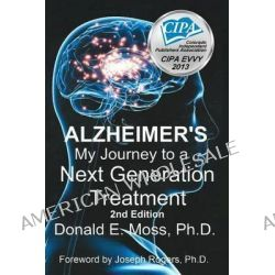 Alzheimer's, My Journey to a Next Generation Treatment by Donald E Moss Ph D, 9781481118316.