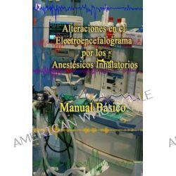 Alteraciones En El Electroencefalograma Por Los Anestesicos Inhalatorios, Manual Basico by Eugenio Martinez Hurtado, 9781502547668.
