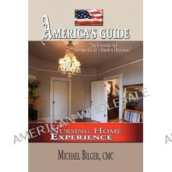 America's Guide to the Nursing Home Experience, To the Nursing Home Experience by Michael Bilger, 9781441513861.