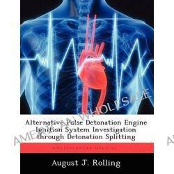 Alternative Pulse Detonation Engine Ignition System Investigation Through Detonation Splitting by August J Rolling, 9781249586739.