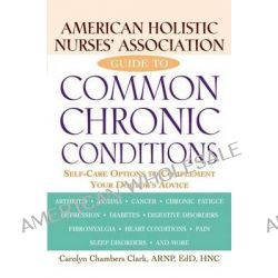 American Holistic Nurses' Association Guide to Common Chronic Conditions, Self-Care Options to Complement Your Doctor's Advice by Arnp Edd Faan Ahn-BC Carolyn Chambers Clark, 9781620455395