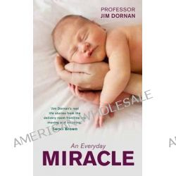 An Everyday Miracle, Delivering Babies, Caring for Women. A Lifetime's Work by Jim Dornan, 9780856409097.