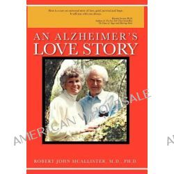 An Alzheimer's Love Story by Robert John McAllister M. D. Ph. D., 9781468587982.