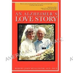 An Alzheimer's Love Story by Robert John McAllister M. D. Ph. D., 9781468588002.