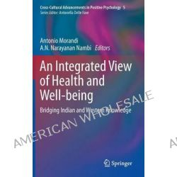 An Integrated View of Health and Well-being, Bridging Indian and Western Knowledge by Antonio Morandi, 9789400766884.