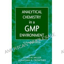 Analytical Chemistry in a GMP Environment, A Practical Guide by James M. Miller, 9780471314318.