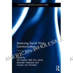 Analysing Social Work Communication, Discourse in Practice by Christopher Hall, 9780415636827.