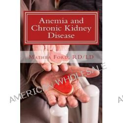 Anemia and Chronic Kidney Disease, Signs, Symptoms, and Treatment for Anemia in Kidney Failure by Mrs Mathea Ford, 9780692201411.