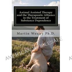 Animal Assisted Therapy and the Therapeutic Alliance in the Treatment of Substance Dependence, Using Animal Assisted Therapy with Drug Abuse Treatment by Dr Martin Cortez Wesley, 978147504