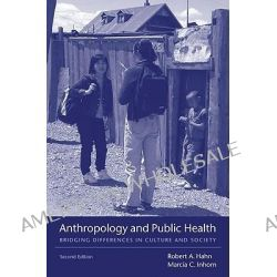 Anthropology and Public Health, Bridging Differences in Culture and Society by Robert A. Hahn, 9780195374643.