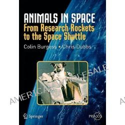 Animals in Space, From Research Rockets to the Space Shuttle by Colin Burgess, 9780387360539.