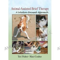 Animal-assisted Brief Therapy, A Solution-focused Approach by Teri Pichot, 9780789029829.