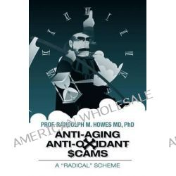 Anti-Aging Anti-Oxidant Scams, A Radical Scheme by Phd Prof Randolph M Howes MD, 9781463773434.