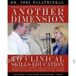 Another Dimension to Clinical Skills Education, Using Virtual Humans, Simulation, and Acting Concepts to Enhance Standardized Patient Training by Joel John Palathinkal, 9780985381608.