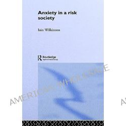 Anxiety in a Risk Society by Iain Wilkinson, 9780415226806.