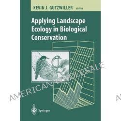 Applying Landscape Ecology in Biological Conservation by Kevin Gutzwiller, 9780387953229.