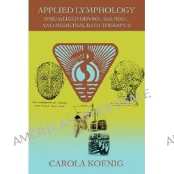 Applied Lymphology, Specialized Hdyro-, Balneo-, and Medicinal Bath Therapy II by Carola Koenig, 9780595461240.