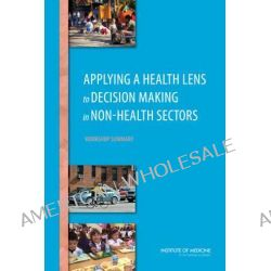 Applying a Health Lens to Decision Making in Non-Health Sectors, Workshop Summary by Theresa Wizemann, 9780309299756.