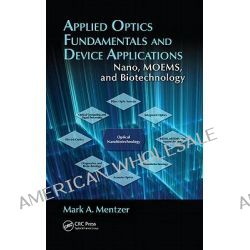 Applied Optics Fundamentals and Device Applications, Nano, MOEMS, and Biotechnology by Mark A. Mentzer, 9781439829066.