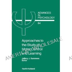Approaches to the Study of Motor Control and Learning, Approaches to the Study of Motor Control and Learning by J.J. Summers, 9780444884558.