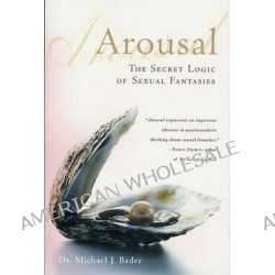 Arousal, The Secret Logic of Sexual Fantasies by Michael Bader, 9780312302429.
