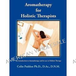 Aromatherapy for Holistic Therapists by Colin Paddon, 9780982031803.