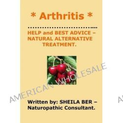 * Arthritis * Help and Best Advice - Natural Alternative Treatment. Sheila Ber. by Sheila Ber, 9781480043725.