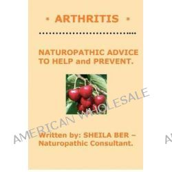 * Arthritis * Naturopathic Advice to Help and Prevent. Written by Sheila Ber. by Sheila Ber, 9781479366491.