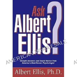 Ask Albert Ellis, Straight Answers and Sound Advice from America's Best-Known Psychologist by Albert Ellis, 9781886230514.