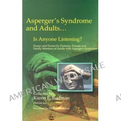 Asperger Syndrome and Adults... is Anyone Listening?, Essays and Poems by Spouses, Partners and Parents of Adults with Asperger Syndrome by Karen E. Rodman, 9781843107514.