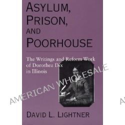 Asylum, Prison, and Poorhouse, The Writings and Reform Work of Dorothea Dix in Illinois by Dorothea Dix, 9780809321636.