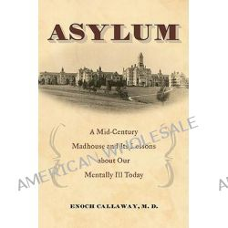Asylum : A Mid-Century Madhouse and Its Lessons about Our Mentally Ill Today, A Mid-Century Madhouse and Its Lessons about Our Mentally Ill Today by Enoch Callaway, 9780275997045.