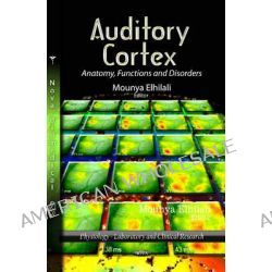 Auditory Cortex, Anatomy, Functions & Disorders by Mounya Elhilali, 9781621006855.