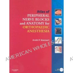 Atlas of Peripheral Nerve Blocks and Anatomy for Orthopaedic Anesthesia by Andre P. Boezaart, 9781416039419.