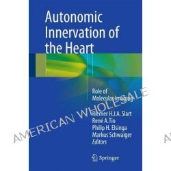 Autonomic Innervation of the Heart, Role of Molecular Imaging by Riemer H. J. A. Slart, 9783662450734.
