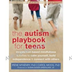 Autism Playbook for Teens, Imagination-Based Mindfulness Activities to Calm Yourself, Build Independence, and Connect with Others by Irene McHenry, 9781626250093.